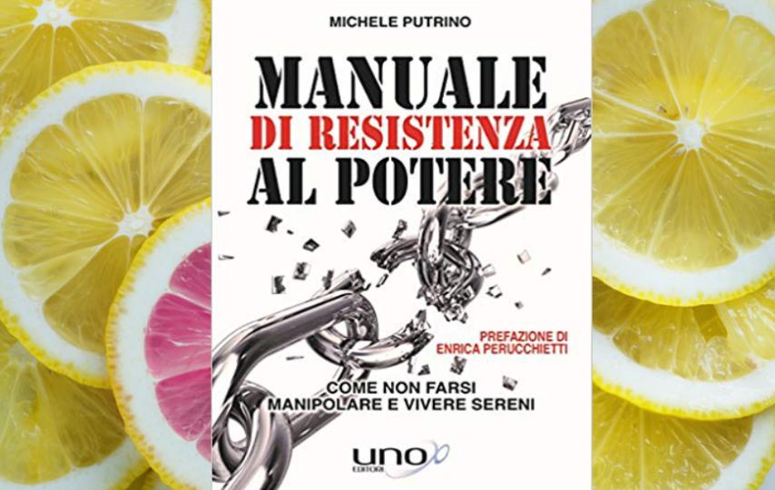 Suggerimenti di lettura: 'Manuale di resistenza al potere. Come non farsi manipolare e vivere sereni' di Michele Putrino