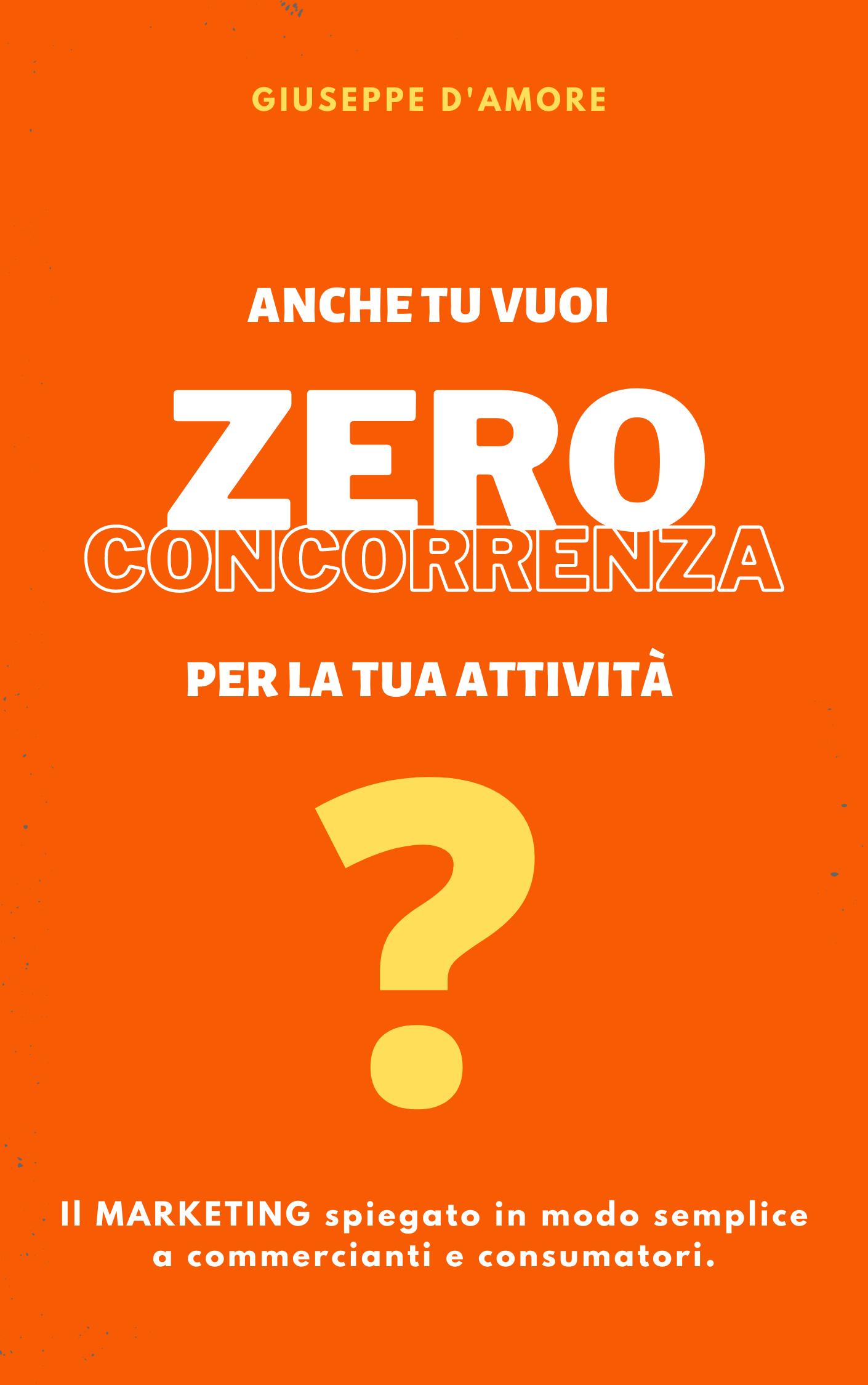 Anche tu vuoi Zero Concorrenza per la tua attività?: Il marketing spiegato in modo semplice a commercianti e consumatori.